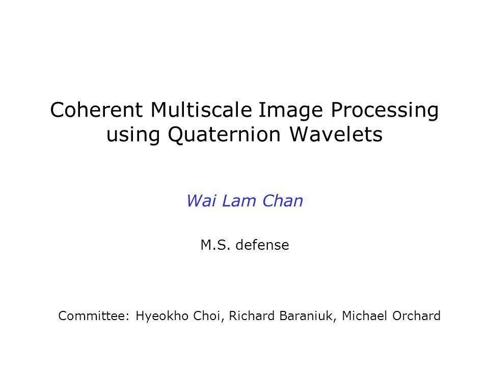 Coherent Multiscale Image Processing using Quaternion Wavelets Wai Lam Chan M.S.
