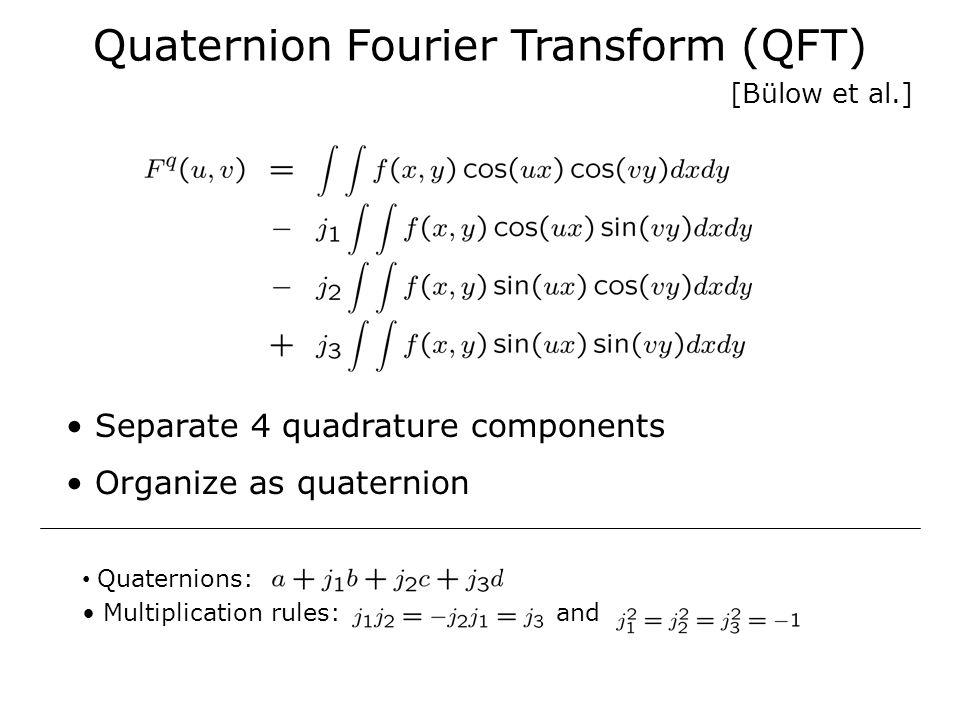 Quaternion Fourier Transform (QFT) Separate 4 quadrature components Organize as quaternion Quaternions: Multiplication rules: and [Bülow et al.]