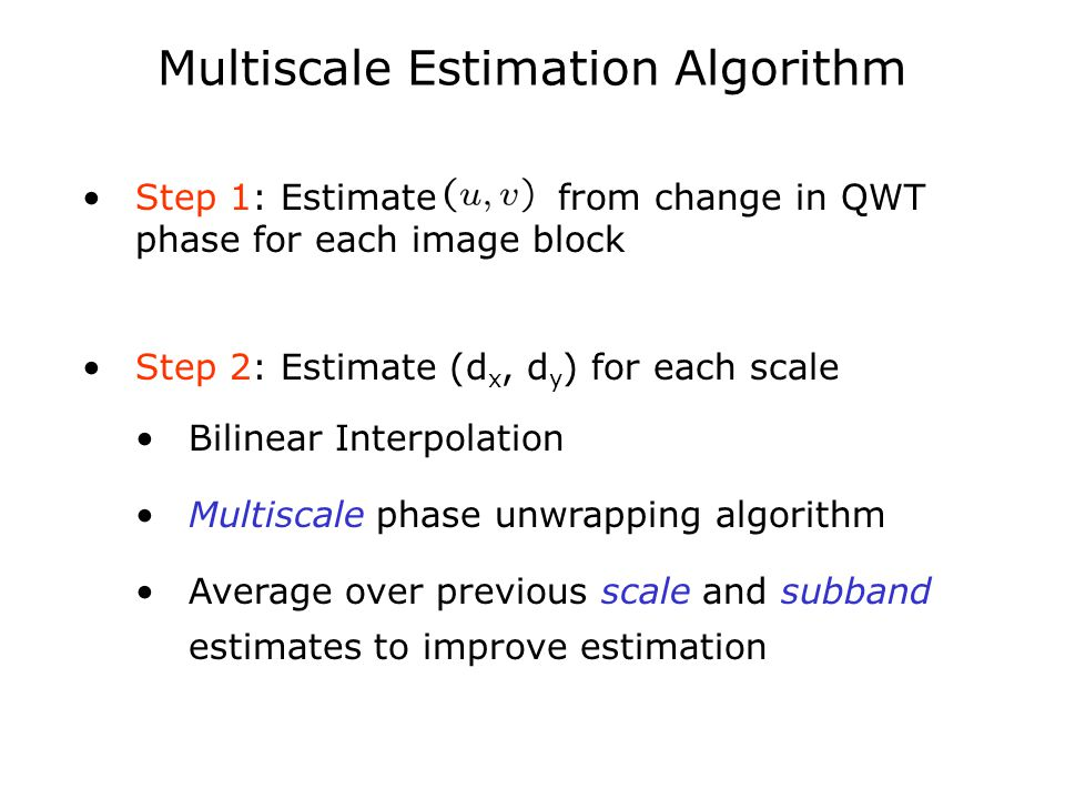Multiscale Estimation Algorithm Step 1: Estimate from change in QWT phase for each image block Step 2: Estimate (d x, d y ) for each scale Bilinear Interpolation Multiscale phase unwrapping algorithm Average over previous scale and subband estimates to improve estimation