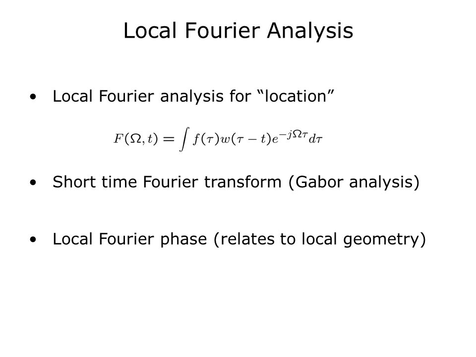 "Local Fourier Analysis Local Fourier analysis for ""location"" Short time Fourier transform (Gabor analysis) Local Fourier phase (relates to local geome"