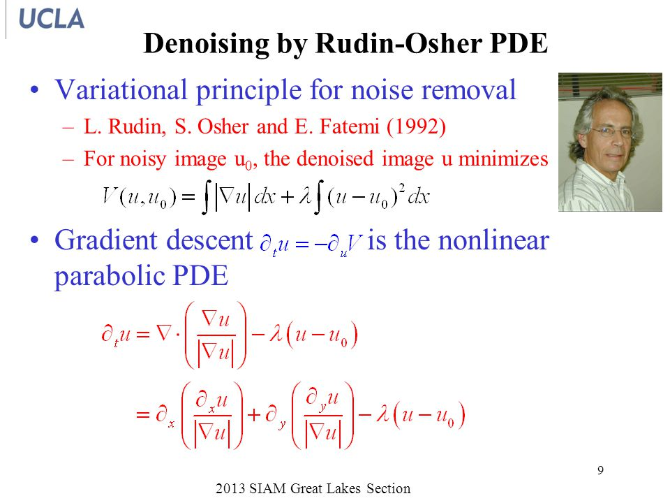 Significance of Rudin-Osher The Rudin-Osher variational principle –λ is a Lagrange multiplier –u minimizes, for constant value of measures total variation (TV) of u –TV used for nonlinear hyperbolic PDEs –Promotes steep gradients, as in shock waves and edges –Edges are dominant feature of images 2013 SIAM Great Lakes Section 10