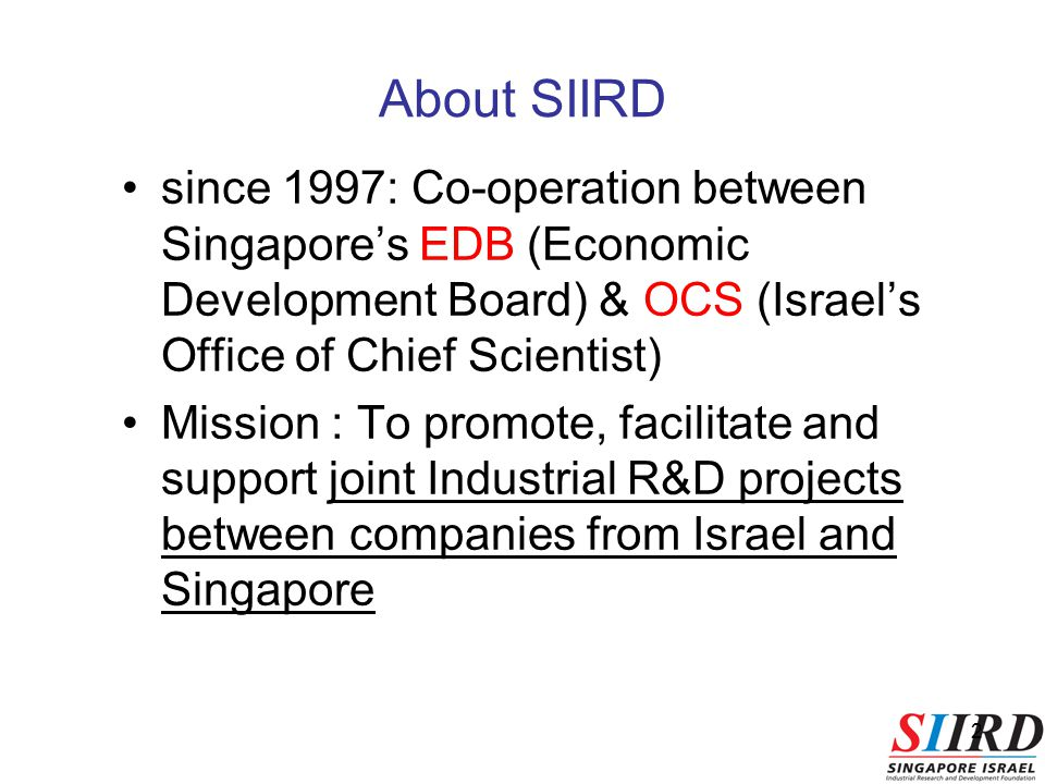 2 since 1997: Co-operation between Singapore's EDB (Economic Development Board) & OCS (Israel's Office of Chief Scientist) Mission : To promote, facilitate and support joint Industrial R&D projects between companies from Israel and Singapore About SIIRD