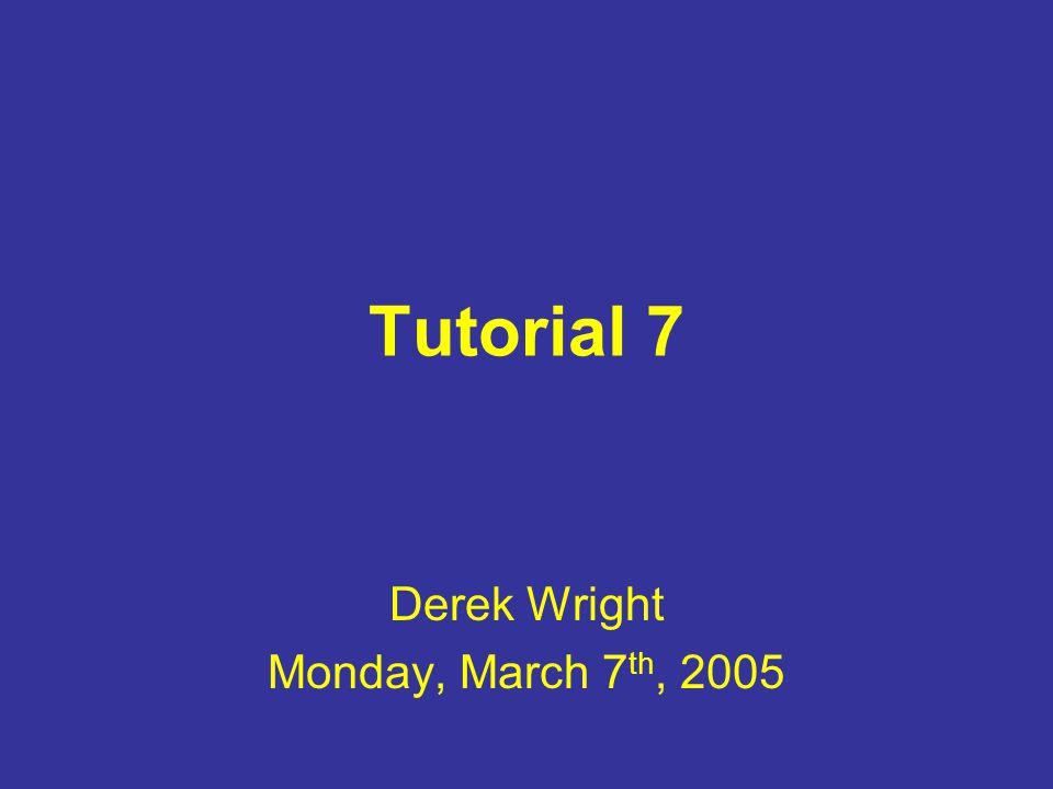 Tutorial 7 Derek Wright Monday, March 7 th, 2005