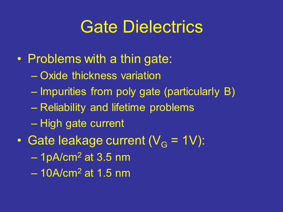 Gate Dielectrics Problems with a thin gate: –Oxide thickness variation –Impurities from poly gate (particularly B) –Reliability and lifetime problems