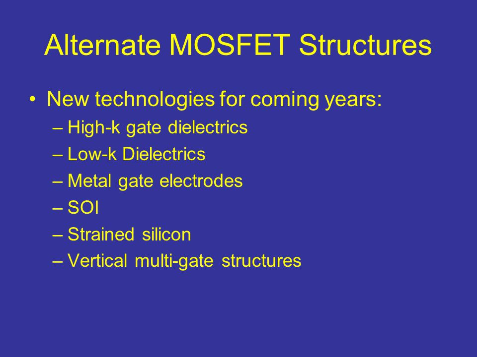 Alternate MOSFET Structures New technologies for coming years: –High-k gate dielectrics –Low-k Dielectrics –Metal gate electrodes –SOI –Strained silic