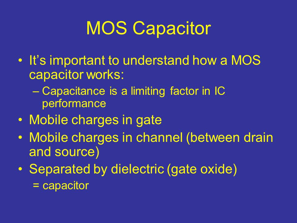 MOS Capacitor It's important to understand how a MOS capacitor works: –Capacitance is a limiting factor in IC performance Mobile charges in gate Mobil