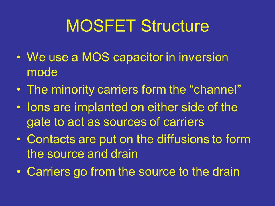 """MOSFET Structure We use a MOS capacitor in inversion mode The minority carriers form the """"channel"""" Ions are implanted on either side of the gate to ac"""