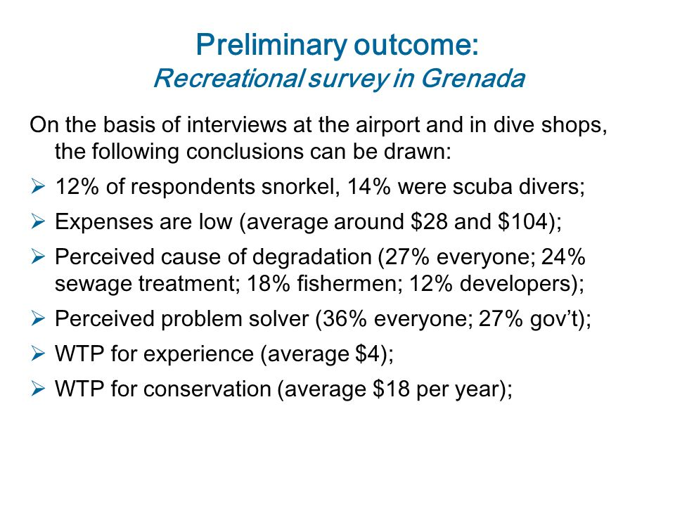 Preliminary outcome: Recreational survey in Grenada On the basis of interviews at the airport and in dive shops, the following conclusions can be drawn:  12% of respondents snorkel, 14% were scuba divers;  Expenses are low (average around $28 and $104);  Perceived cause of degradation (27% everyone; 24% sewage treatment; 18% fishermen; 12% developers);  Perceived problem solver (36% everyone; 27% gov't);  WTP for experience (average $4);  WTP for conservation (average $18 per year);
