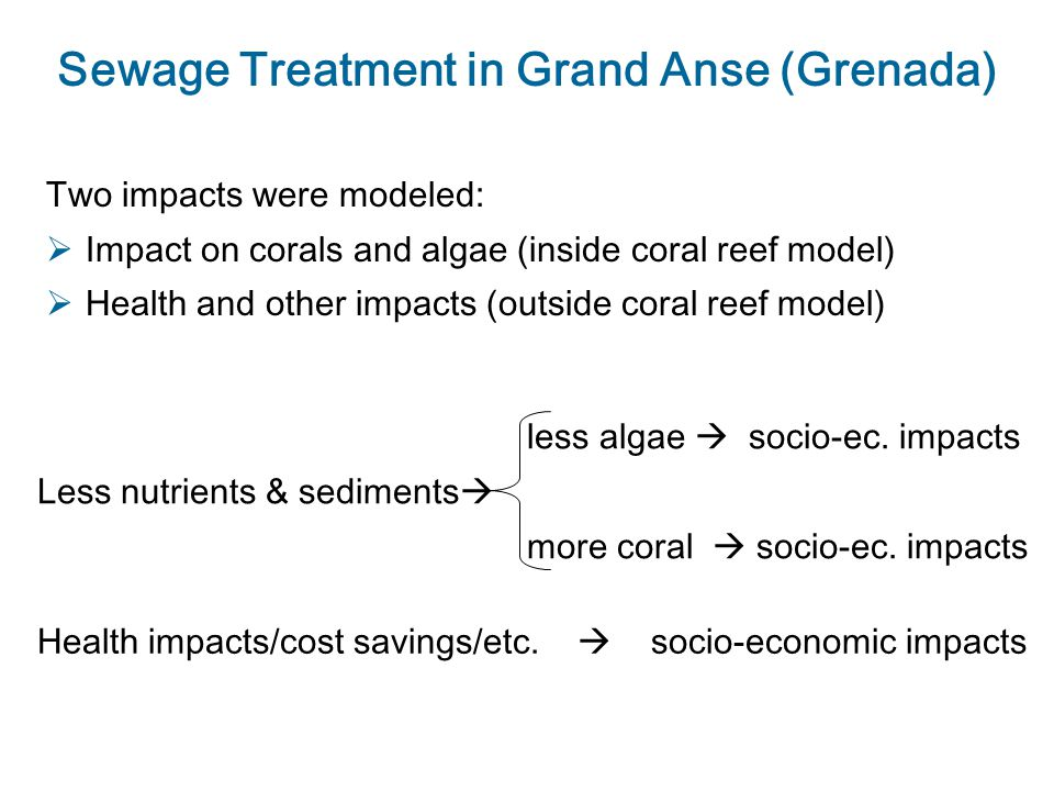 Sewage Treatment in Grand Anse (Grenada) Two impacts were modeled:  Impact on corals and algae (inside coral reef model)  Health and other impacts (outside coral reef model) less algae  socio-ec.