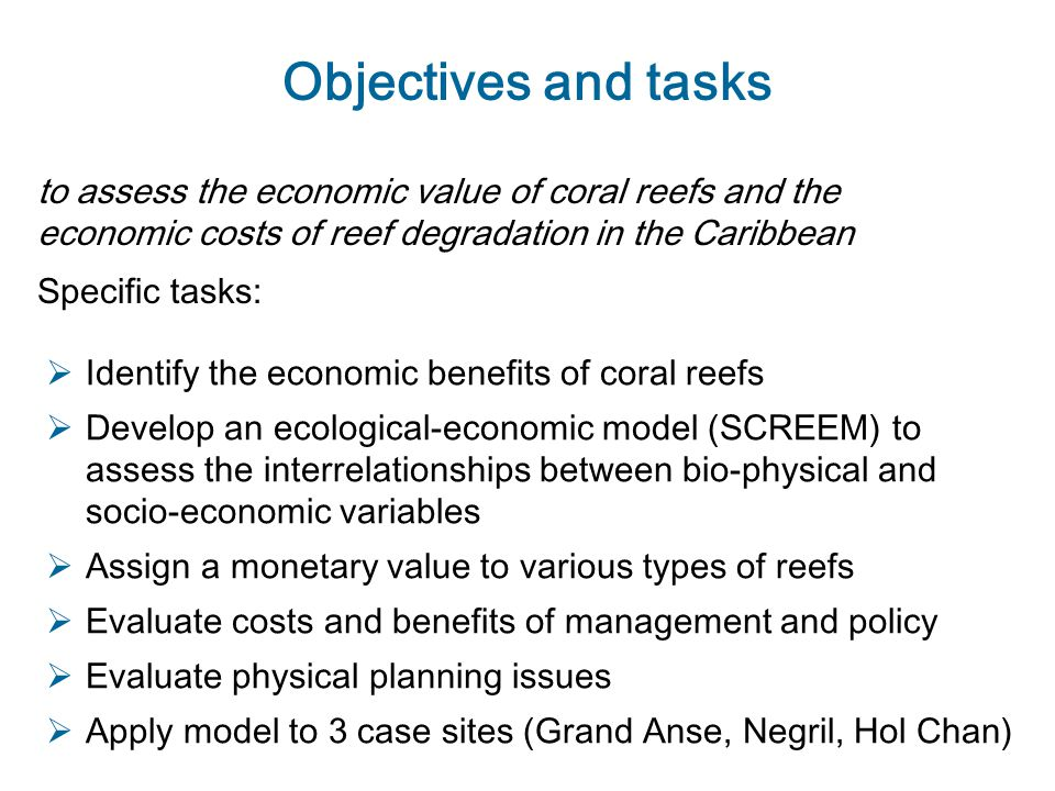Objectives and tasks to assess the economic value of coral reefs and the economic costs of reef degradation in the Caribbean  Identify the economic benefits of coral reefs  Develop an ecological-economic model (SCREEM) to assess the interrelationships between bio-physical and socio-economic variables  Assign a monetary value to various types of reefs  Evaluate costs and benefits of management and policy  Evaluate physical planning issues  Apply model to 3 case sites (Grand Anse, Negril, Hol Chan) Specific tasks: