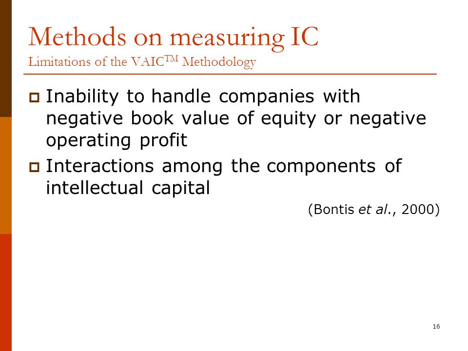 16 Methods on measuring IC Limitations of the VAIC TM Methodology  Inability to handle companies with negative book value of equity or negative operating profit  Interactions among the components of intellectual capital (Bontis et al., 2000)
