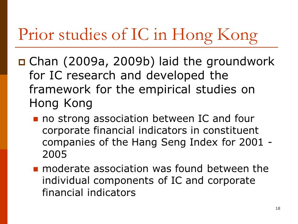 18 Prior studies of IC in Hong Kong  Chan (2009a, 2009b) laid the groundwork for IC research and developed the framework for the empirical studies on Hong Kong no strong association between IC and four corporate financial indicators in constituent companies of the Hang Seng Index for 2001 - 2005 moderate association was found between the individual components of IC and corporate financial indicators