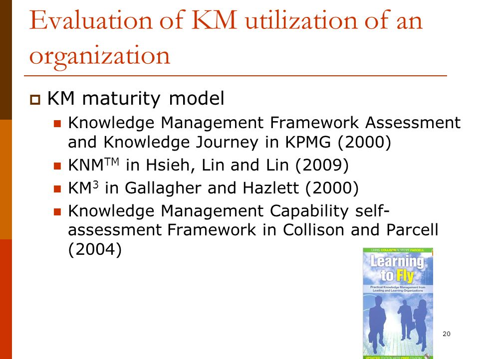 Evaluation of KM utilization of an organization  KM maturity model Knowledge Management Framework Assessment and Knowledge Journey in KPMG (2000) KNM TM in Hsieh, Lin and Lin (2009) KM 3 in Gallagher and Hazlett (2000) Knowledge Management Capability self- assessment Framework in Collison and Parcell (2004) 20