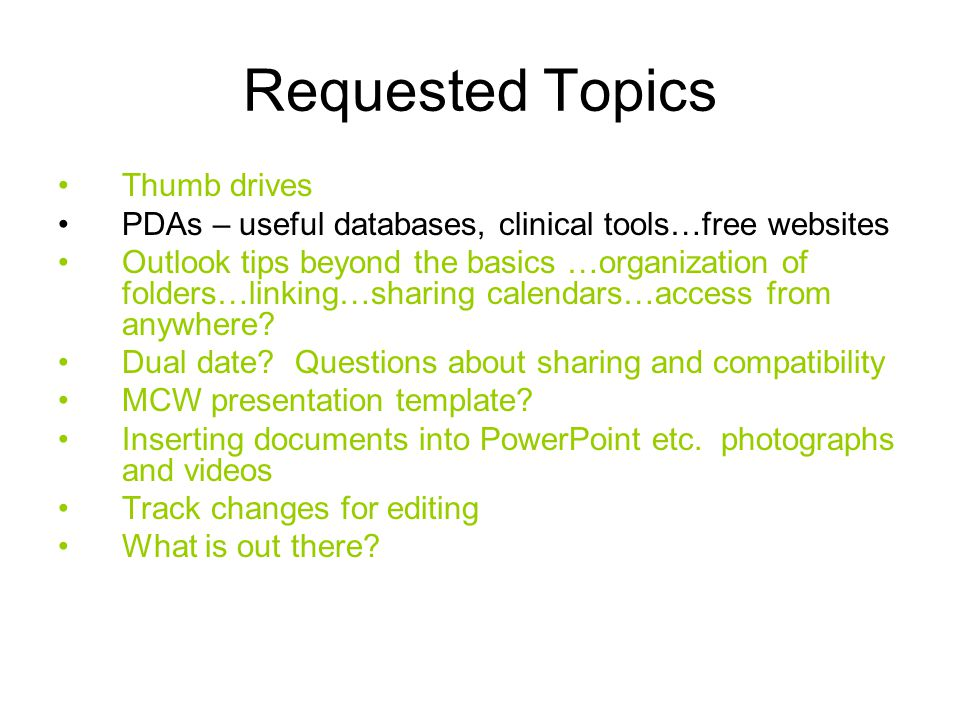 Requested Topics Thumb drives PDAs – useful databases, clinical tools…free websites Outlook tips beyond the basics …organization of folders…linking…sharing calendars…access from anywhere.