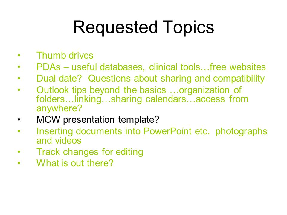 Requested Topics Thumb drives PDAs – useful databases, clinical tools…free websites Dual date.