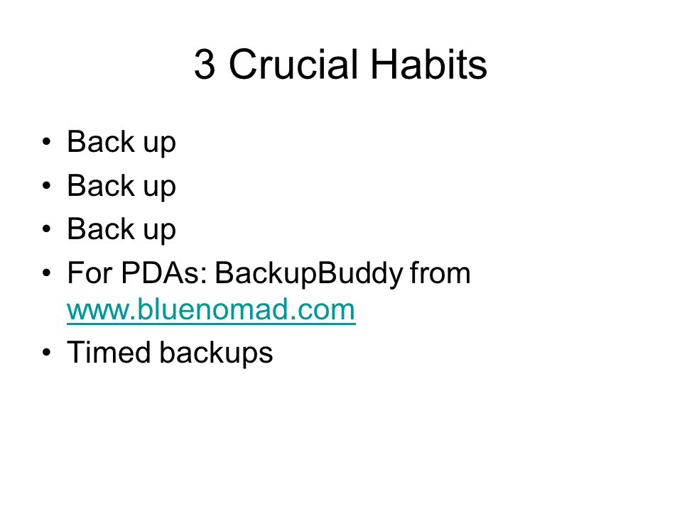 3 Crucial Habits Back up For PDAs: BackupBuddy from www.bluenomad.com www.bluenomad.com Timed backups