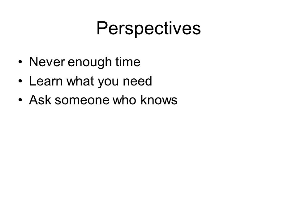 Perspectives Never enough time Learn what you need Ask someone who knows