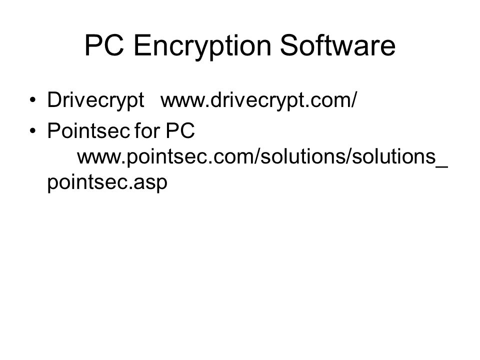 PC Encryption Software Drivecrypt www.drivecrypt.com/ Pointsec for PC www.pointsec.com/solutions/solutions_ pointsec.asp