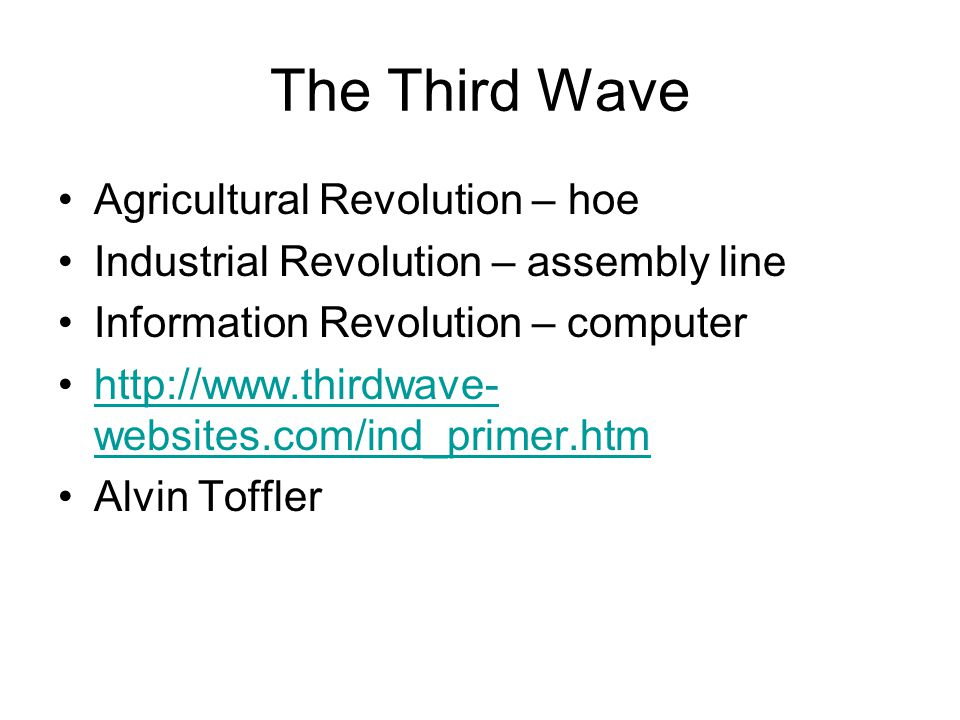 The Third Wave Agricultural Revolution – hoe Industrial Revolution – assembly line Information Revolution – computer http://www.thirdwave- websites.com/ind_primer.htmhttp://www.thirdwave- websites.com/ind_primer.htm Alvin Toffler