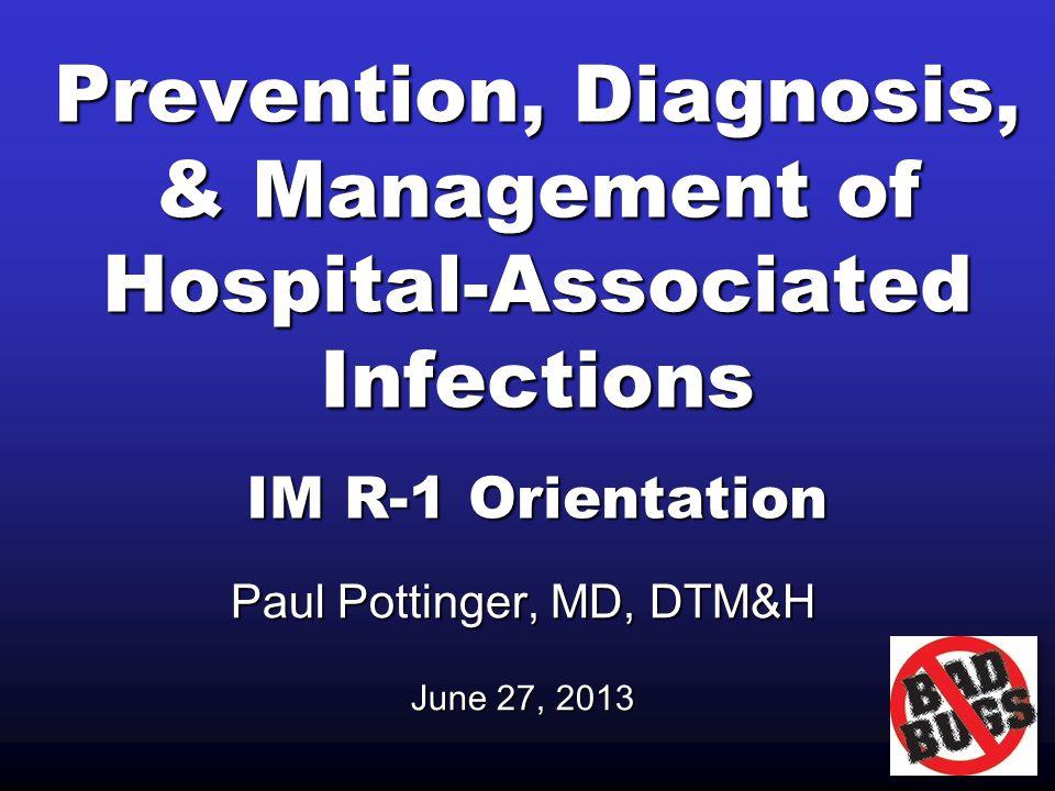 Prevention, Diagnosis, & Management of Hospital-Associated Infections IM R-1 Orientation Paul Pottinger, MD, DTM&H June 27, 2013