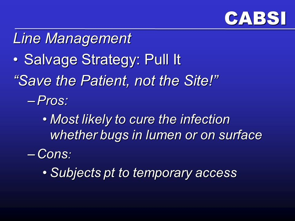 CABSI Line Management Salvage Strategy: Pull ItSalvage Strategy: Pull It Save the Patient, not the Site! –Pros: Most likely to cure the infection whether bugs in lumen or on surfaceMost likely to cure the infection whether bugs in lumen or on surface –Cons : Subjects pt to temporary accessSubjects pt to temporary access
