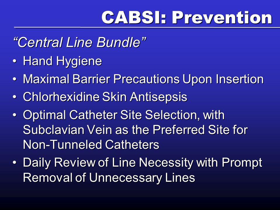 "CABSI: Prevention ""Central Line Bundle"" Hand HygieneHand Hygiene Maximal Barrier Precautions Upon InsertionMaximal Barrier Precautions Upon Insertion"