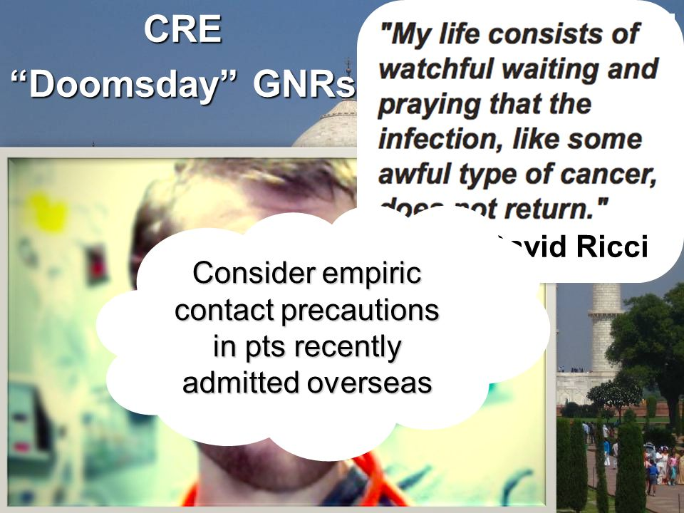 CRE Doomsday GNRs David Ricci Consider empiric contact precautions in pts recently admitted overseas