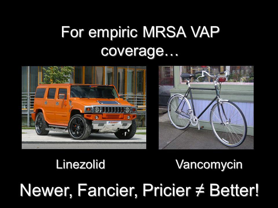 Newer, Fancier, Pricier ≠ Better! LinezolidVancomycin For empiric MRSA VAP coverage…