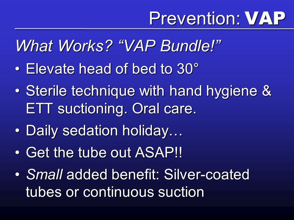 "Prevention: VAP What Works? ""VAP Bundle!"" Elevate head of bed to 30°Elevate head of bed to 30° Sterile technique with hand hygiene & ETT suctioning. O"
