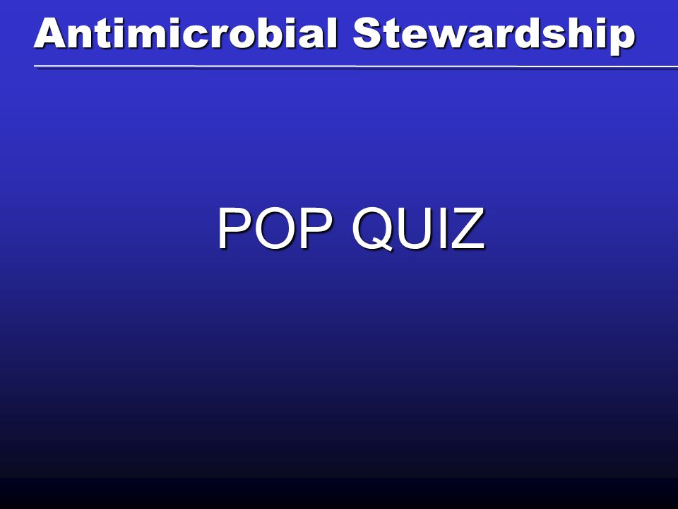 POP QUIZ Antimicrobial Stewardship