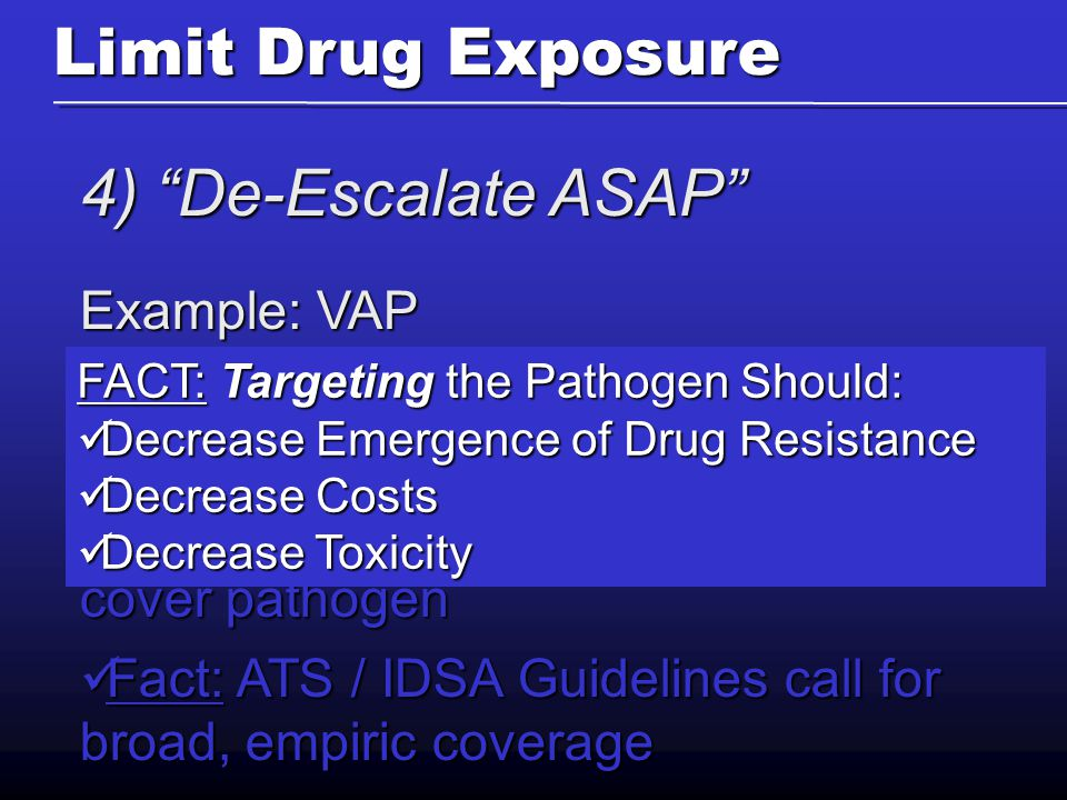 4) De-Escalate ASAP Example: VAP Fact: VAP pts usually critically ill, little physiological tolerance for error Fact: VAP pts usually critically ill, little physiological tolerance for error Fact: Mortality worse if initial abx don't cover pathogen Fact: Mortality worse if initial abx don't cover pathogen Fact: ATS / IDSA Guidelines call for broad, empiric coverage Fact: ATS / IDSA Guidelines call for broad, empiric coverage Limit Drug Exposure FACT: Targeting the Pathogen Should: Decrease Emergence of Drug Resistance Decrease Emergence of Drug Resistance Decrease Costs Decrease Costs Decrease Toxicity Decrease Toxicity
