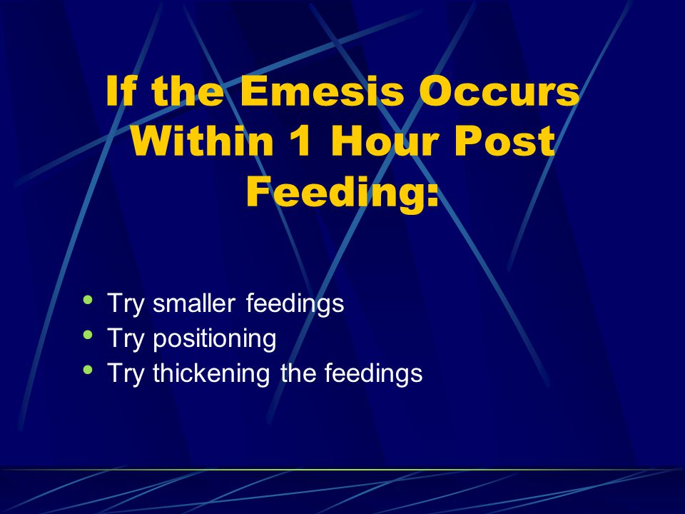If the Emesis Occurs Within 1 Hour Post Feeding: Try smaller feedings Try positioning Try thickening the feedings
