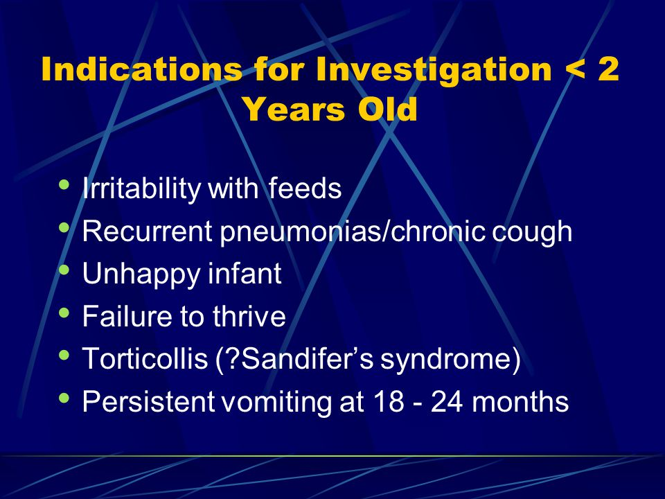Indications for Investigation < 2 Years Old Irritability with feeds Recurrent pneumonias/chronic cough Unhappy infant Failure to thrive Torticollis ( Sandifer's syndrome) Persistent vomiting at 18 - 24 months