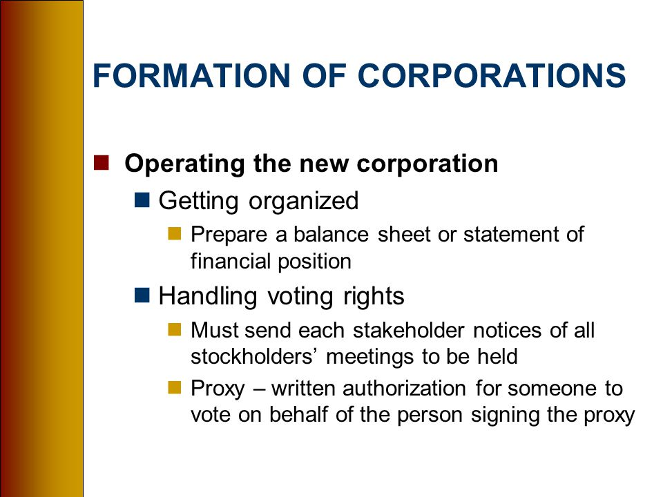 FORMATION OF CORPORATIONS nOperating the new corporation nGetting organized nPrepare a balance sheet or statement of financial position nHandling voting rights nMust send each stakeholder notices of all stockholders' meetings to be held nProxy – written authorization for someone to vote on behalf of the person signing the proxy
