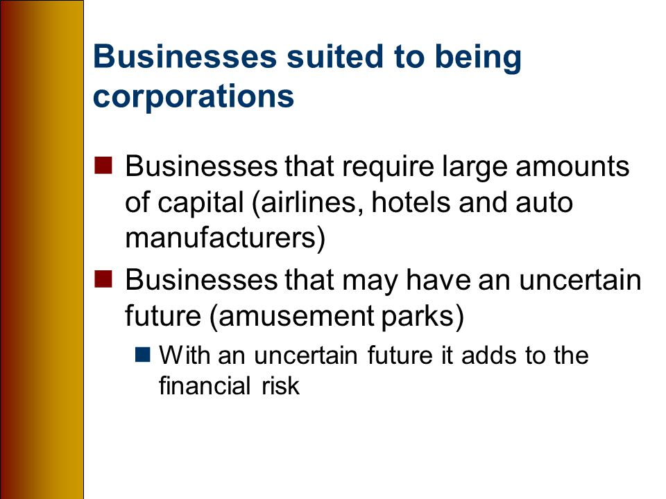 Businesses suited to being corporations nBusinesses that require large amounts of capital (airlines, hotels and auto manufacturers) nBusinesses that may have an uncertain future (amusement parks) nWith an uncertain future it adds to the financial risk