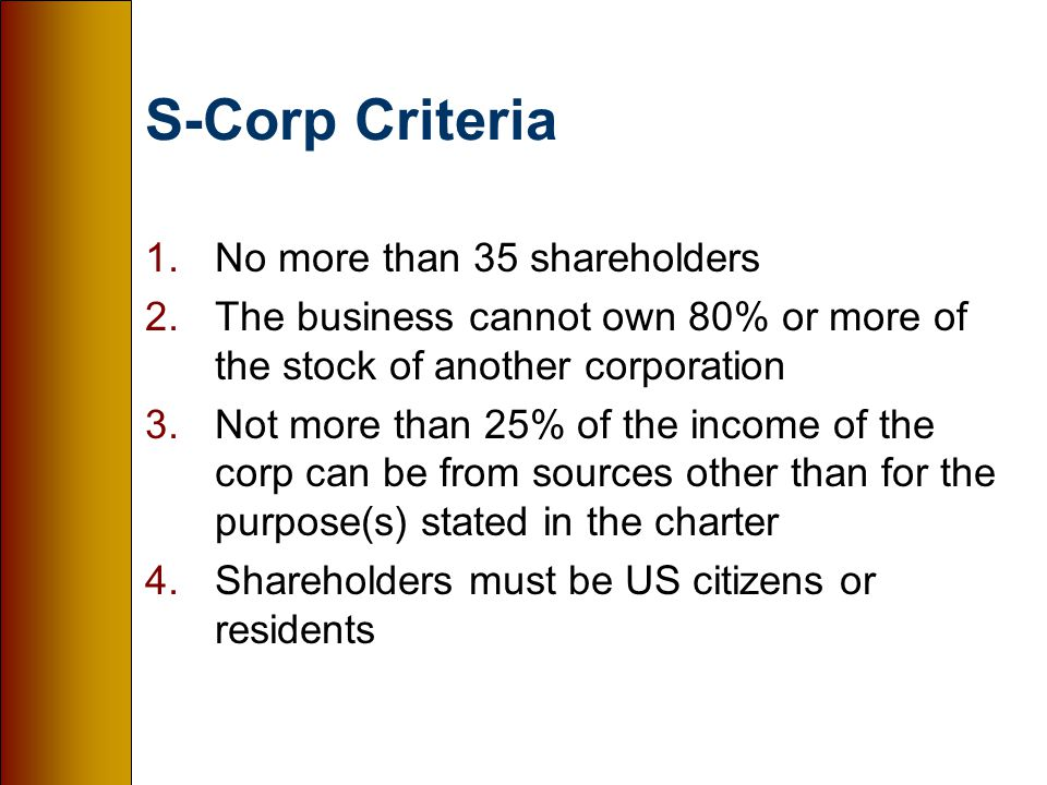 S-Corp Criteria 1.No more than 35 shareholders 2.The business cannot own 80% or more of the stock of another corporation 3.Not more than 25% of the income of the corp can be from sources other than for the purpose(s) stated in the charter 4.Shareholders must be US citizens or residents