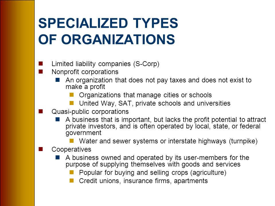 SPECIALIZED TYPES OF ORGANIZATIONS nLimited liability companies (S-Corp) nNonprofit corporations nAn organization that does not pay taxes and does not exist to make a profit nOrganizations that manage cities or schools nUnited Way, SAT, private schools and universities nQuasi-public corporations nA business that is important, but lacks the profit potential to attract private investors, and is often operated by local, state, or federal government nWater and sewer systems or interstate highways (turnpike) nCooperatives nA business owned and operated by its user-members for the purpose of supplying themselves with goods and services nPopular for buying and selling crops (agriculture) nCredit unions, insurance firms, apartments