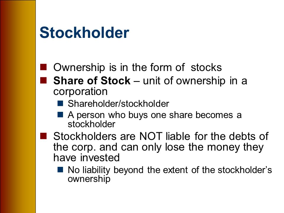 Stockholder nOwnership is in the form of stocks nShare of Stock – unit of ownership in a corporation nShareholder/stockholder nA person who buys one share becomes a stockholder nStockholders are NOT liable for the debts of the corp.