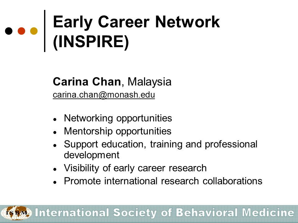 Early Career Network (INSPIRE) Carina Chan, Malaysia carina.chan@monash.edu ● Networking opportunities ● Mentorship opportunities ● Support education, training and professional development ● Visibility of early career research ● Promote international research collaborations