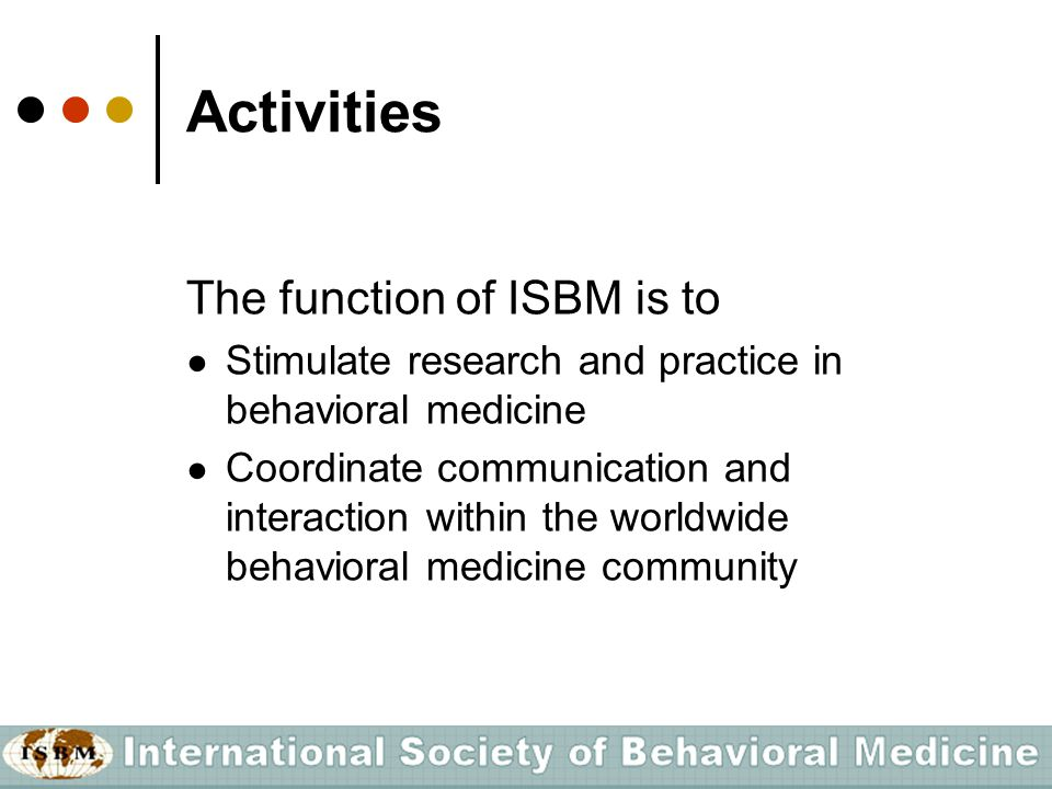 Activities The function of ISBM is to ● Stimulate research and practice in behavioral medicine ● Coordinate communication and interaction within the w
