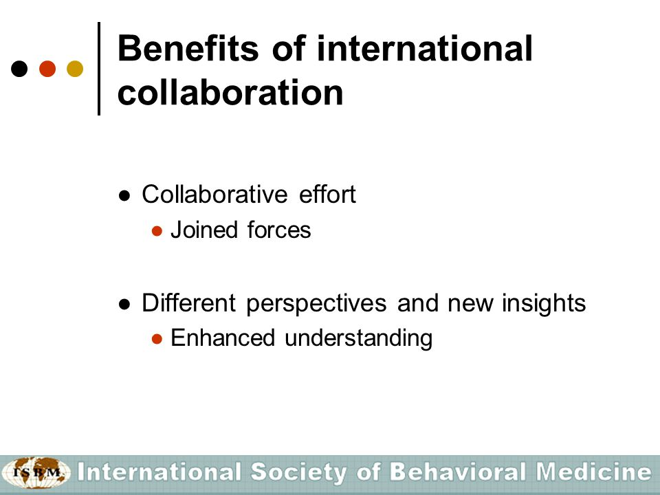 Benefits of international collaboration ●Collaborative effort ●Joined forces ●Different perspectives and new insights ●Enhanced understanding