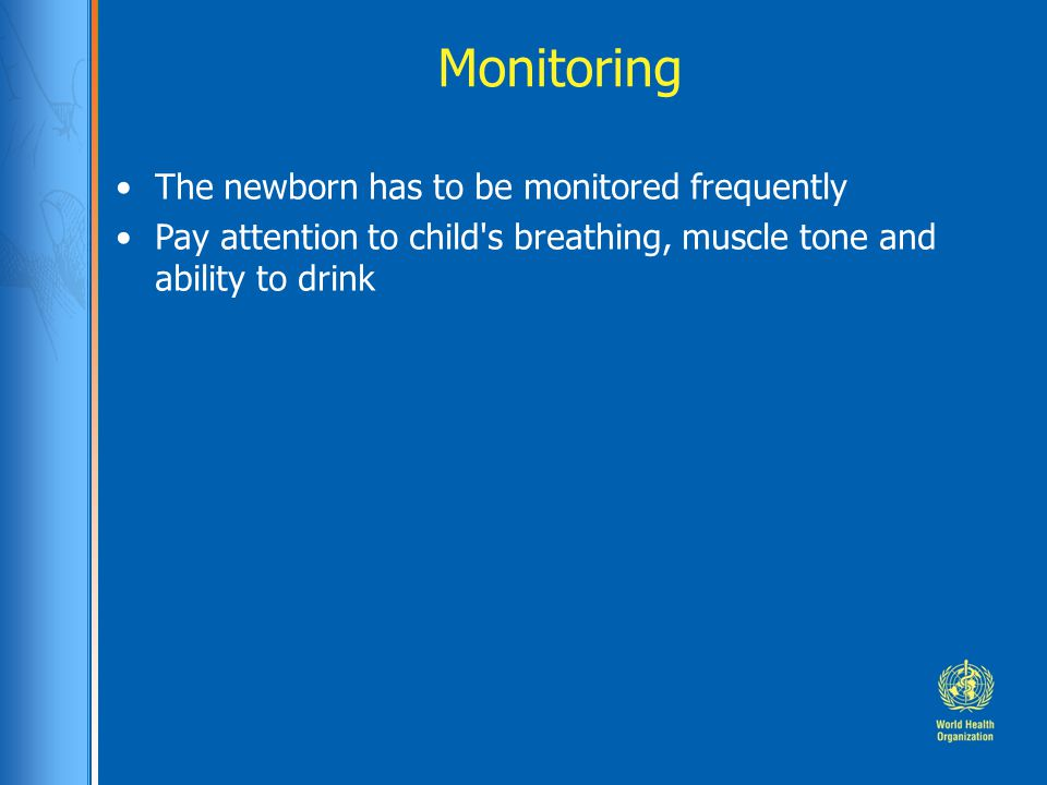 Monitoring The newborn has to be monitored frequently Pay attention to child s breathing, muscle tone and ability to drink