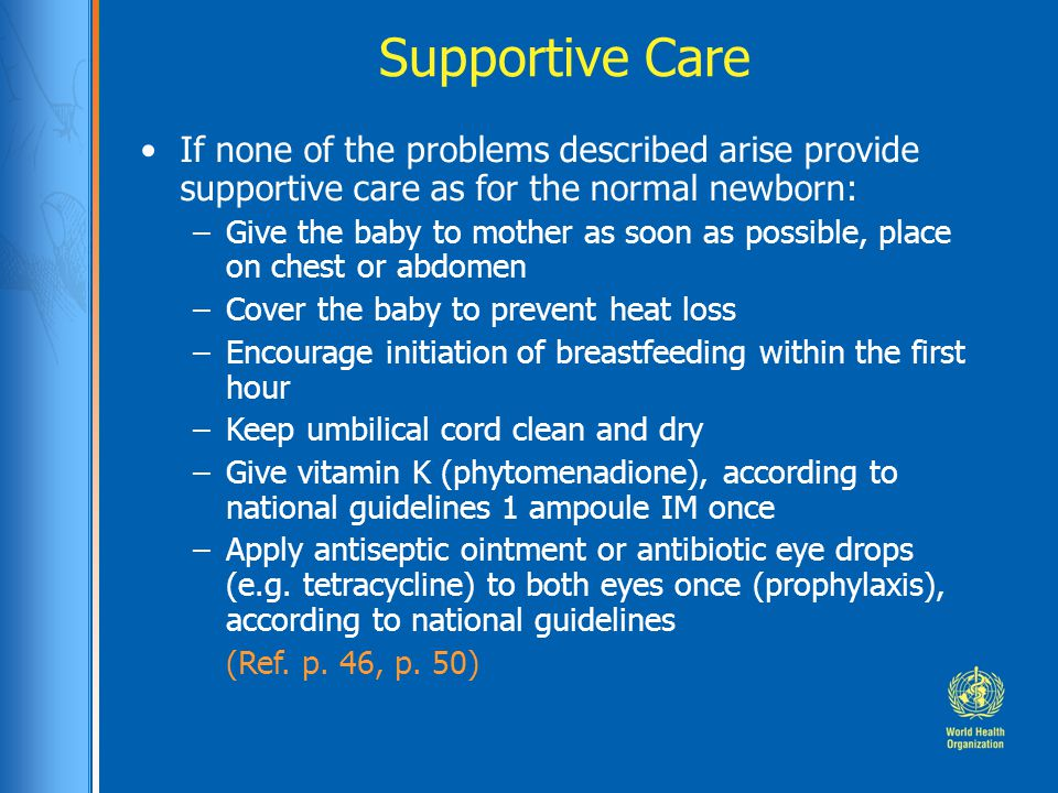 Supportive Care If none of the problems described arise provide supportive care as for the normal newborn: –Give the baby to mother as soon as possible, place on chest or abdomen –Cover the baby to prevent heat loss –Encourage initiation of breastfeeding within the first hour –Keep umbilical cord clean and dry –Give vitamin K (phytomenadione), according to national guidelines 1 ampoule IM once –Apply antiseptic ointment or antibiotic eye drops (e.g.