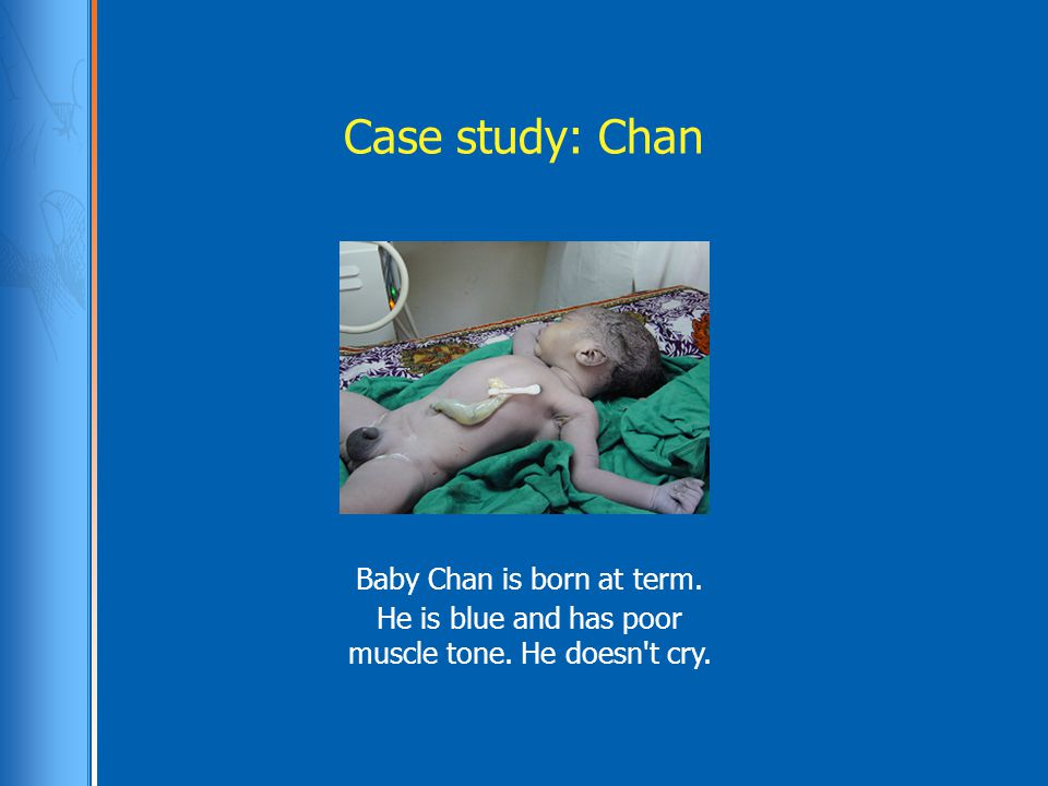 Case study: Chan Baby Chan is born at term. He is blue and has poor muscle tone. He doesn't cry.