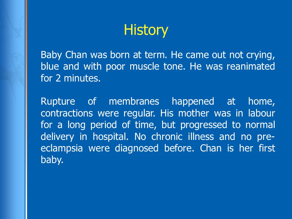 History Baby Chan was born at term. He came out not crying, blue and with poor muscle tone. He was reanimated for 2 minutes. Rupture of membranes happ