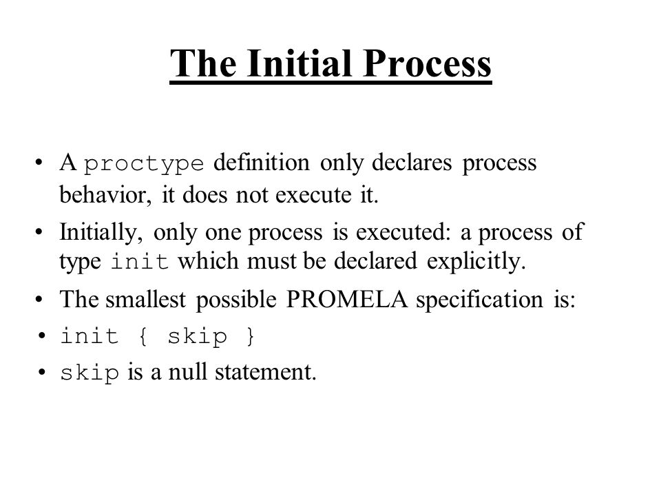 The Initial Process A proctype definition only declares process behavior, it does not execute it.