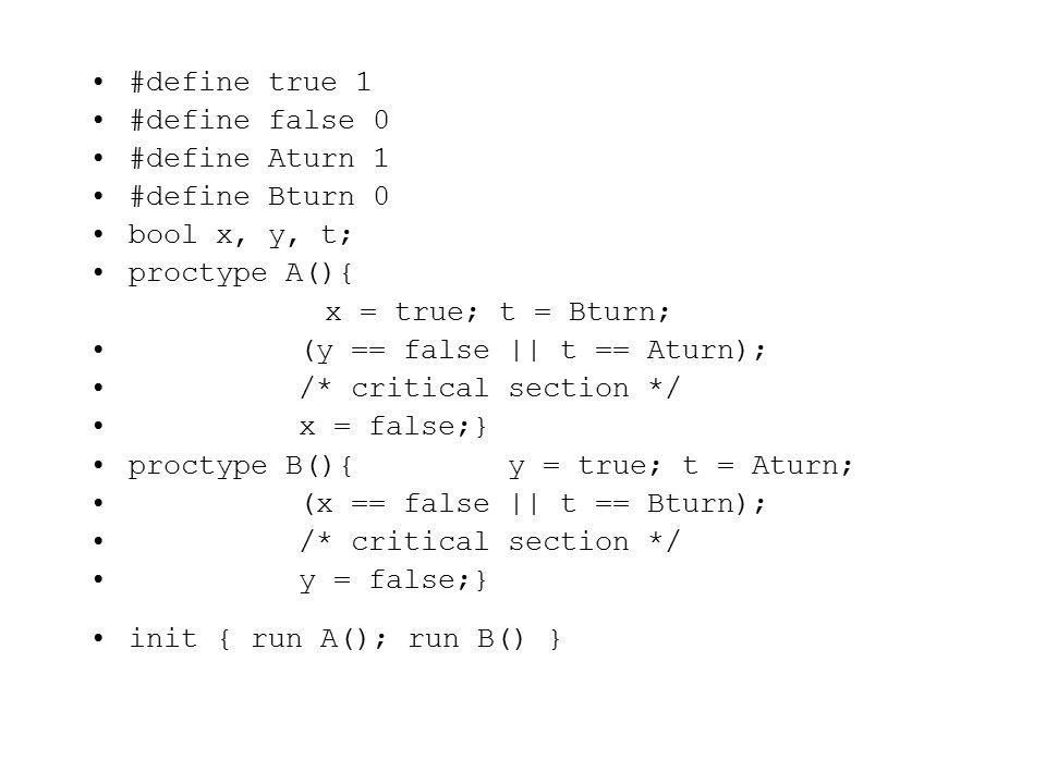 #define true 1 #define false 0 #define Aturn 1 #define Bturn 0 bool x, y, t; proctype A(){ x = true; t = Bturn; (y == false || t == Aturn); /* critical section */ x = false;} proctype B(){y = true; t = Aturn; (x == false || t == Bturn); /* critical section */ y = false;} init { run A(); run B() }