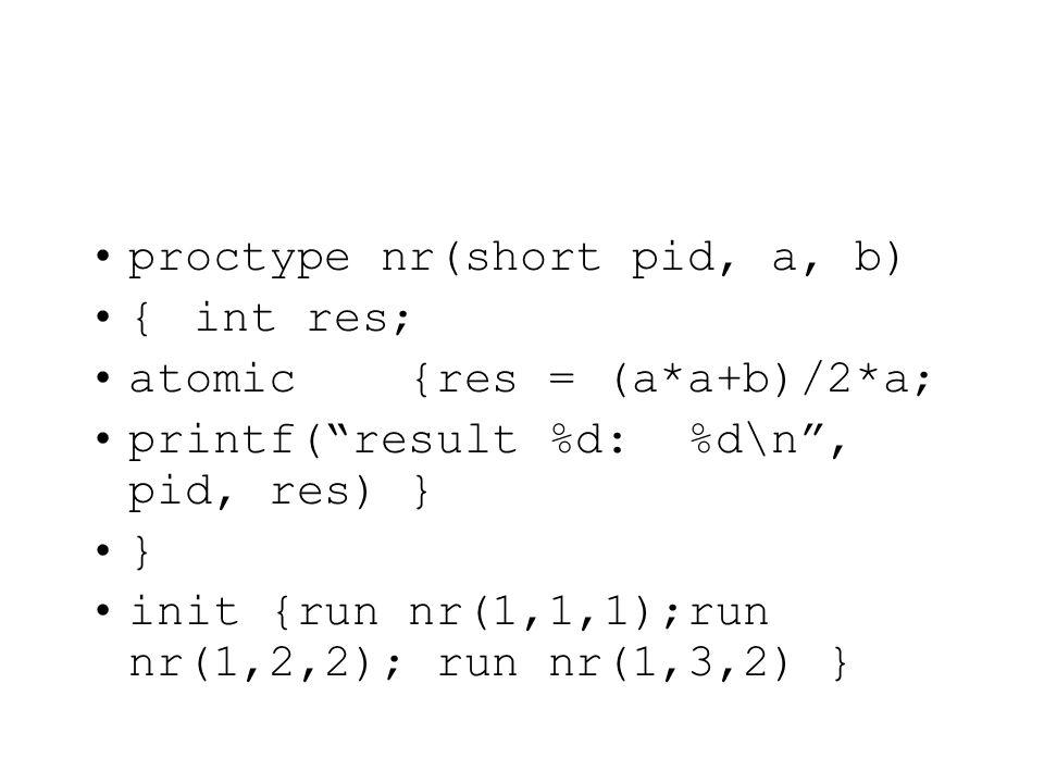 proctype nr(short pid, a, b) {int res; atomic {res = (a*a+b)/2*a; printf( result %d: %d\n , pid, res) } } init {run nr(1,1,1);run nr(1,2,2); run nr(1,3,2) }