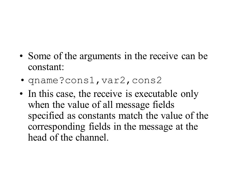 Some of the arguments in the receive can be constant: qname?cons1,var2,cons2 In this case, the receive is executable only when the value of all message fields specified as constants match the value of the corresponding fields in the message at the head of the channel.