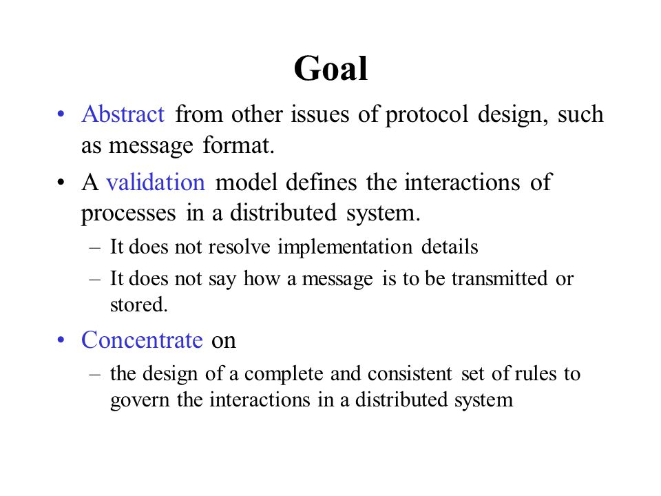 Processes, Channels, Variables A validation model is defined in terms of: processes message channels state variables Each object can be translated into a finite state machine Processes are global objects